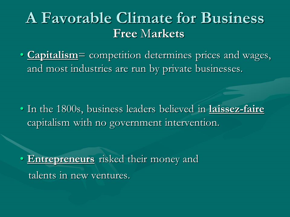 A Favorable Climate for Business Free Markets Capitalism= competition determines prices and wages, and most industries are run by private businesses.Capitalism= competition determines prices and wages, and most industries are run by private businesses.