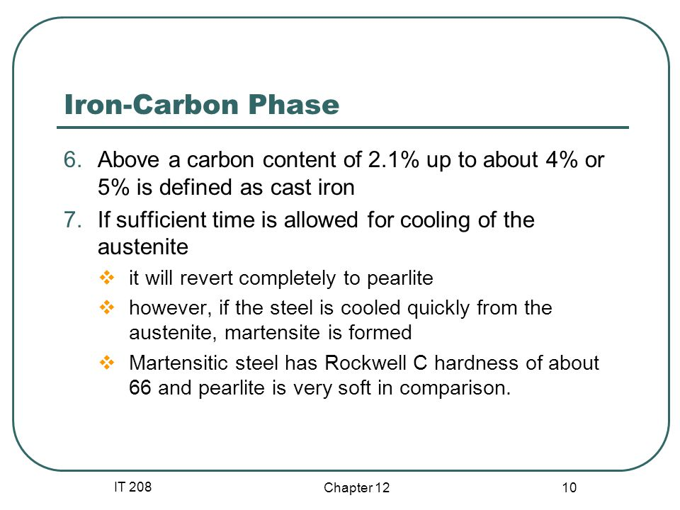 IT 208 Chapter Iron-Carbon Phase 6.Above a carbon content of 2.1% up to about 4% or 5% is defined as cast iron 7.If sufficient time is allowed for cooling of the austenite it will revert completely to pearlite however, if the steel is cooled quickly from the austenite, martensite is formed Martensitic steel has Rockwell C hardness of about 66 and pearlite is very soft in comparison.