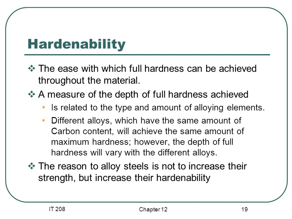 IT 208 Chapter Hardenability The ease with which full hardness can be achieved throughout the material.