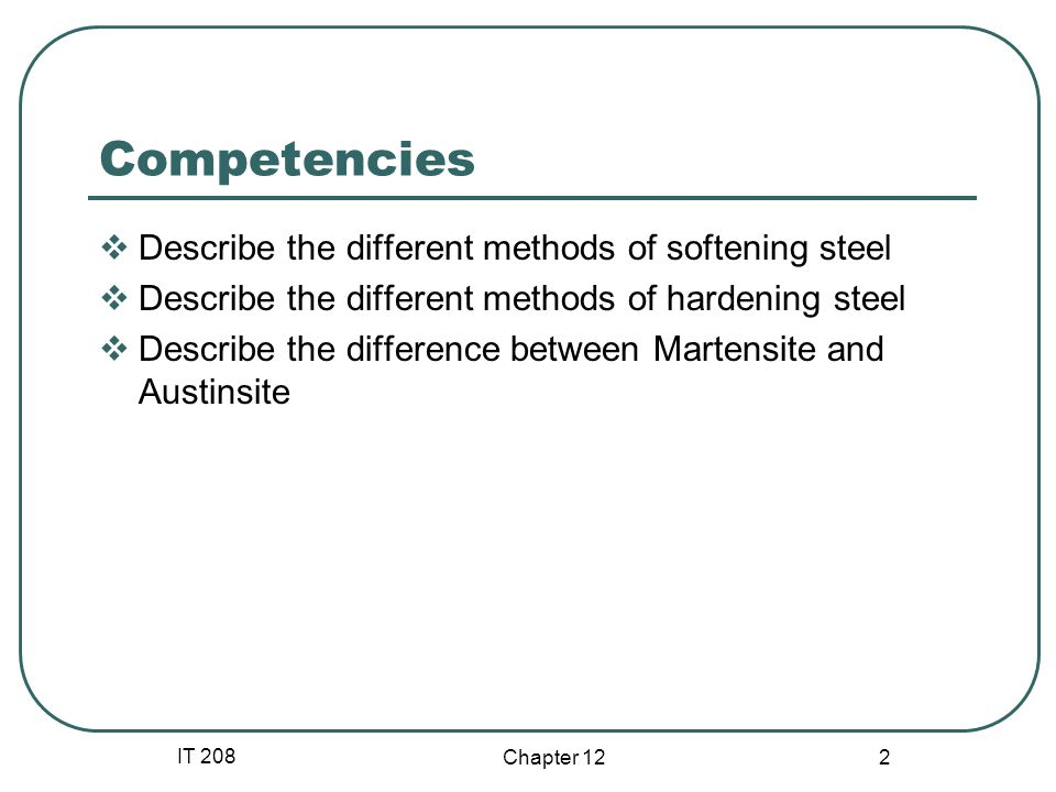 IT 208 Chapter 12 23 Austempering – steel is quenched to just above the MARTENSITE start temperature held there for several hours before lowering the temperature to room conditions.