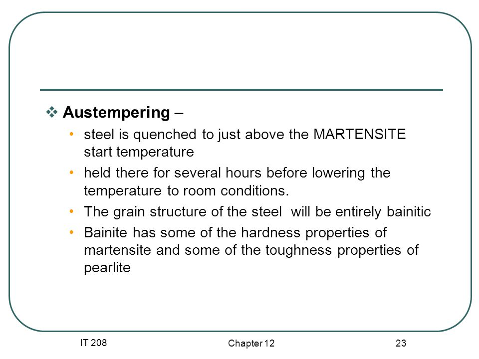 IT 208 Chapter Austempering – steel is quenched to just above the MARTENSITE start temperature held there for several hours before lowering the temperature to room conditions.