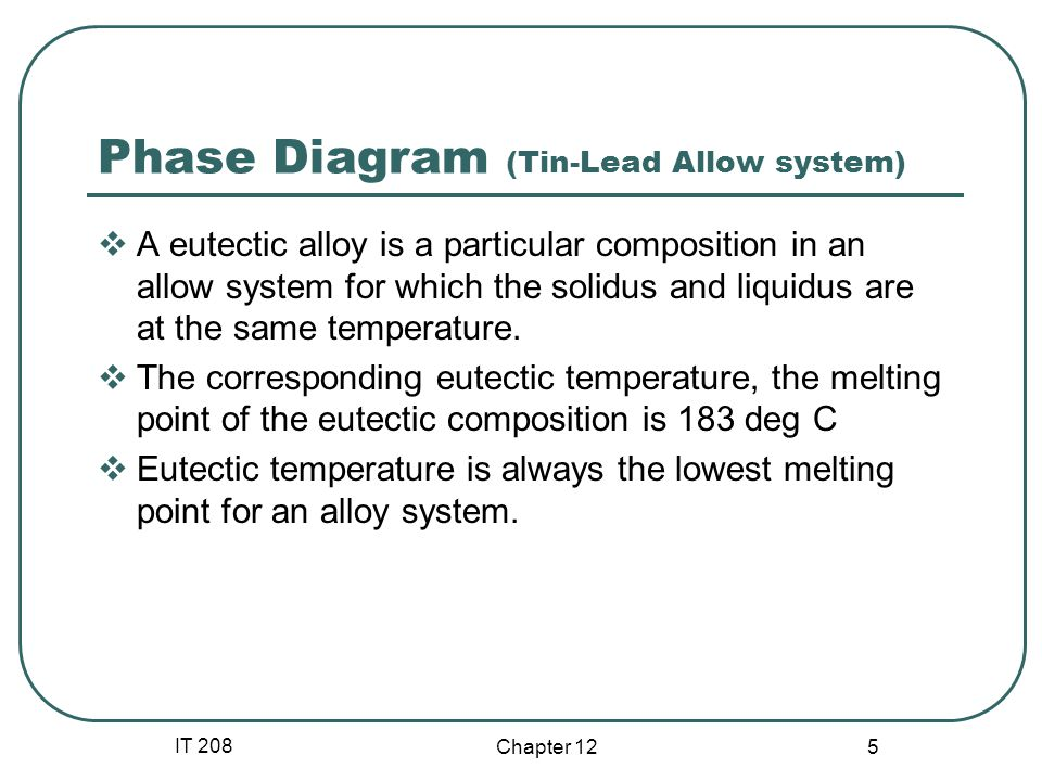 IT 208 Chapter 12 5 Phase Diagram (Tin-Lead Allow system) A eutectic alloy is a particular composition in an allow system for which the solidus and liquidus are at the same temperature.