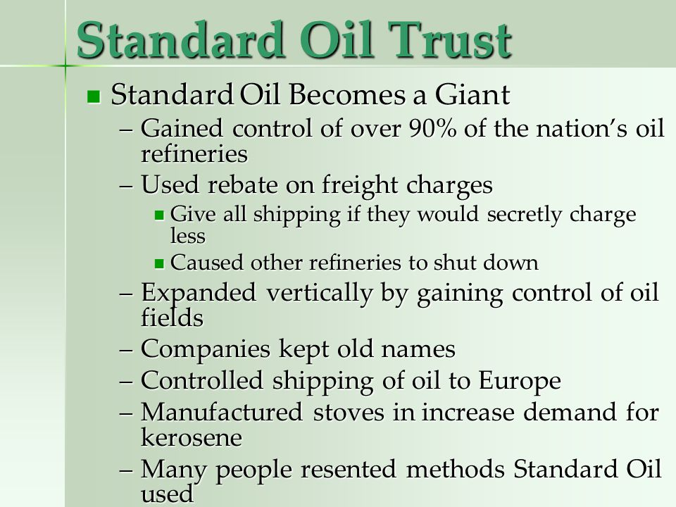 Standard Oil Trust Standard Oil Becomes a Giant Standard Oil Becomes a Giant –Gained control of over 90% of the nations oil refineries –Used rebate on freight charges Give all shipping if they would secretly charge less Give all shipping if they would secretly charge less Caused other refineries to shut down Caused other refineries to shut down –Expanded vertically by gaining control of oil fields –Companies kept old names –Controlled shipping of oil to Europe –Manufactured stoves in increase demand for kerosene –Many people resented methods Standard Oil used