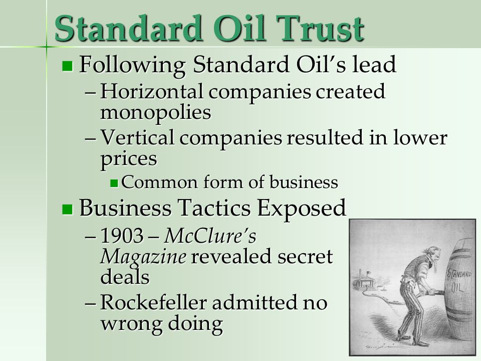 Standard Oil Trust Following Standard Oils lead Following Standard Oils lead –Horizontal companies created monopolies –Vertical companies resulted in lower prices Common form of business Common form of business Business Tactics Exposed Business Tactics Exposed –1903 – McClures Magazine revealed secret deals –Rockefeller admitted no wrong doing