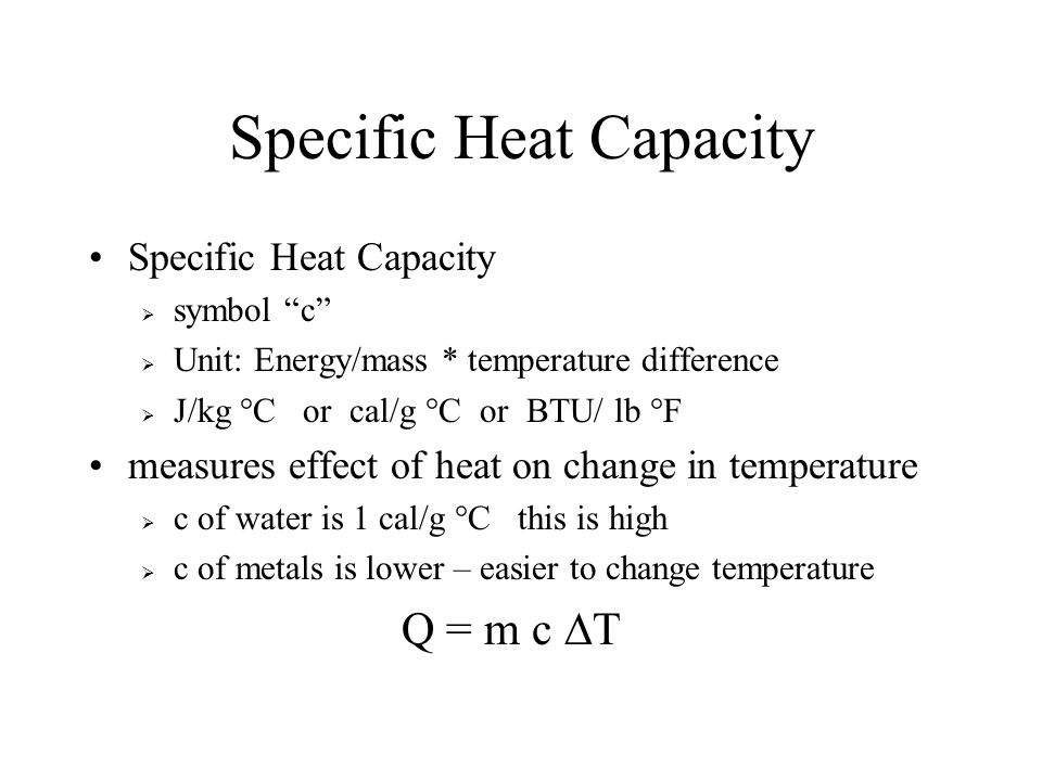 Specific Heat Capacity symbol c Unit: Energy/mass * temperature difference J/kg °C or cal/g °C or BTU/ lb °F measures effect of heat on change in temp