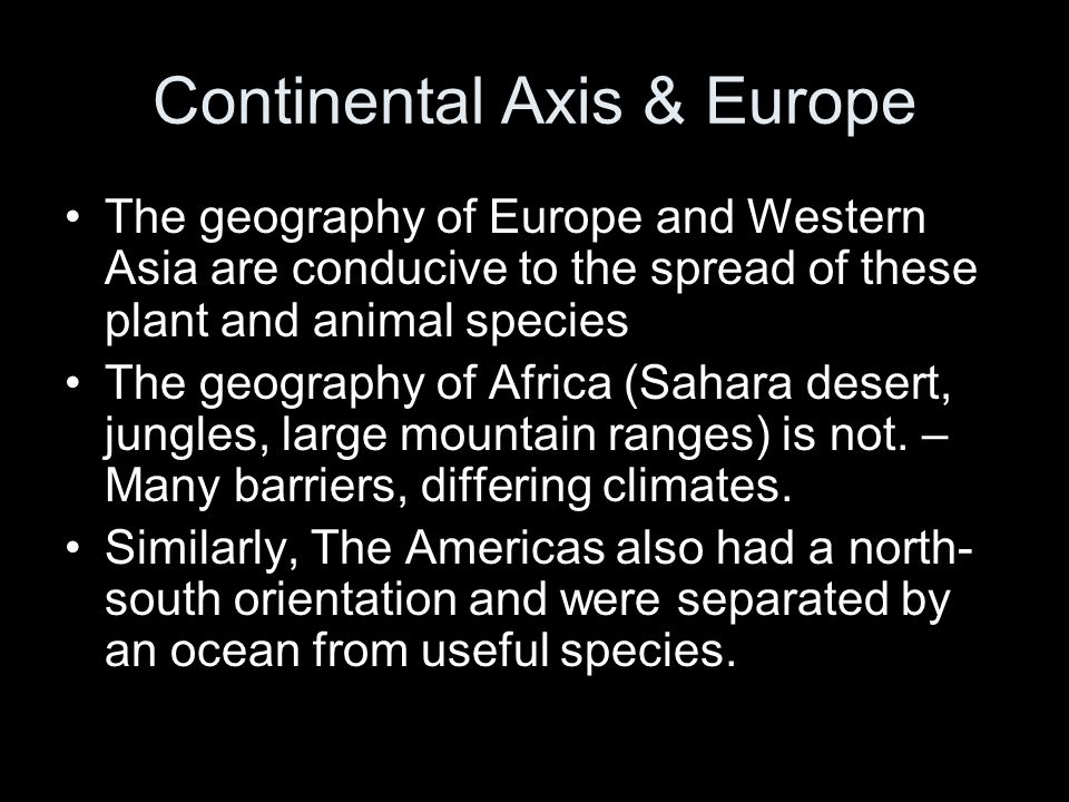 Continental Axis & Europe The geography of Europe and Western Asia are conducive to the spread of these plant and animal species The geography of Afri