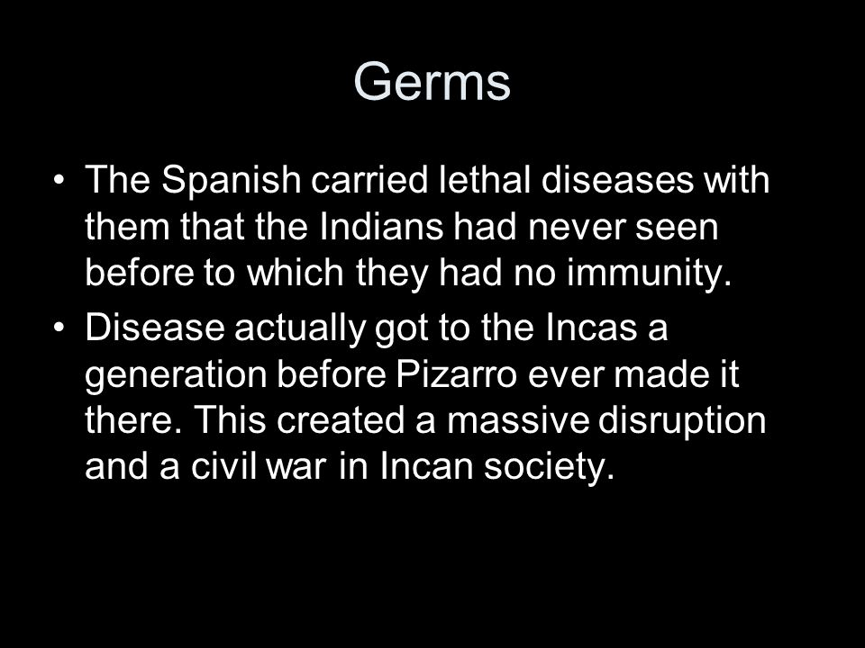 Germs The Spanish carried lethal diseases with them that the Indians had never seen before to which they had no immunity. Disease actually got to the