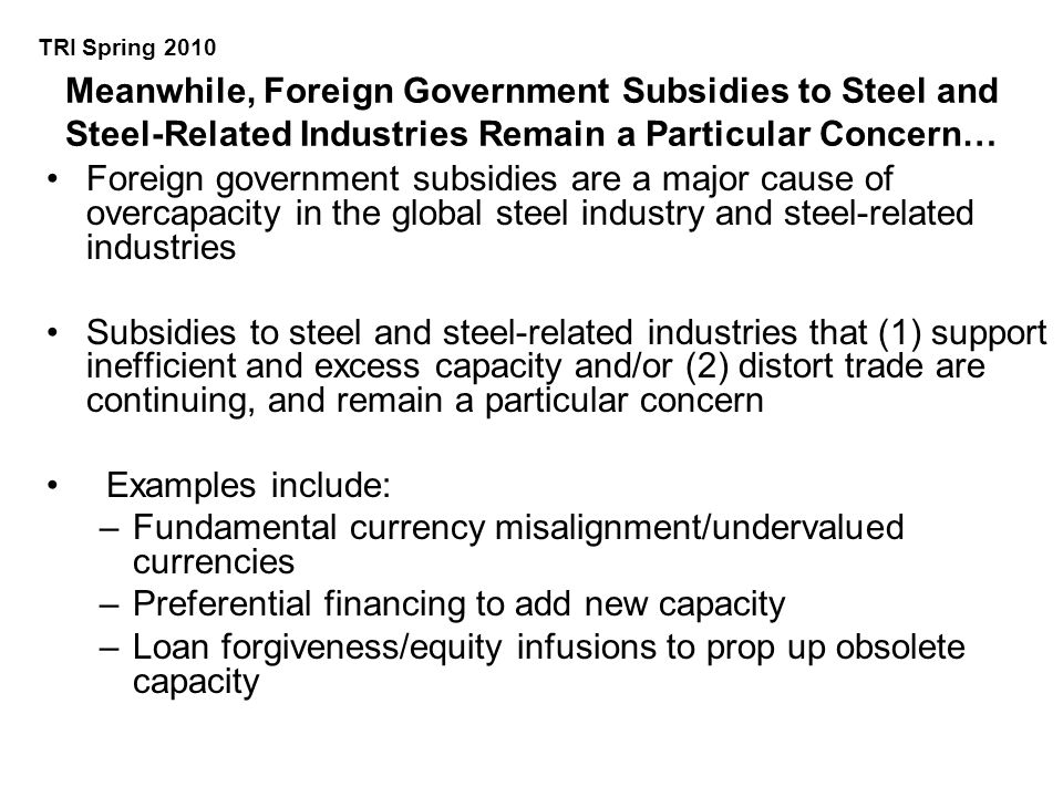 Meanwhile, Foreign Government Subsidies to Steel and Steel-Related Industries Remain a Particular Concern… Foreign government subsidies are a major cause of overcapacity in the global steel industry and steel-related industries Subsidies to steel and steel-related industries that (1) support inefficient and excess capacity and/or (2) distort trade are continuing, and remain a particular concern Examples include: –Fundamental currency misalignment/undervalued currencies –Preferential financing to add new capacity –Loan forgiveness/equity infusions to prop up obsolete capacity TRI Spring 2010