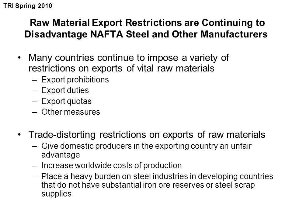 Raw Material Export Restrictions are Continuing to Disadvantage NAFTA Steel and Other Manufacturers Many countries continue to impose a variety of restrictions on exports of vital raw materials –Export prohibitions –Export duties –Export quotas –Other measures Trade-distorting restrictions on exports of raw materials –Give domestic producers in the exporting country an unfair advantage –Increase worldwide costs of production –Place a heavy burden on steel industries in developing countries that do not have substantial iron ore reserves or steel scrap supplies TRI Spring 2010