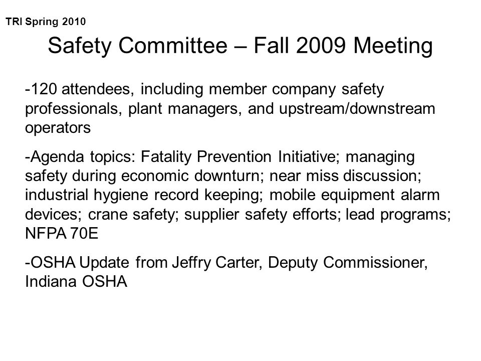 Safety Committee – Fall 2009 Meeting -120 attendees, including member company safety professionals, plant managers, and upstream/downstream operators -Agenda topics: Fatality Prevention Initiative; managing safety during economic downturn; near miss discussion; industrial hygiene record keeping; mobile equipment alarm devices; crane safety; supplier safety efforts; lead programs; NFPA 70E -OSHA Update from Jeffry Carter, Deputy Commissioner, Indiana OSHA TRI Spring 2010