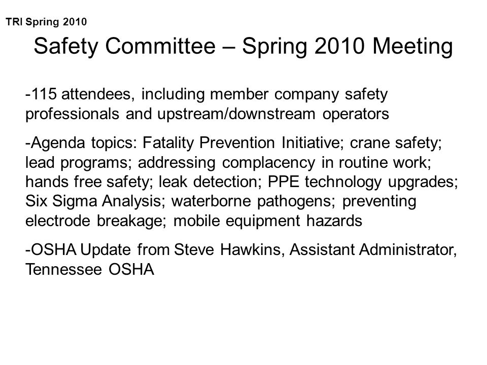 Safety Committee – Spring 2010 Meeting -115 attendees, including member company safety professionals and upstream/downstream operators -Agenda topics: Fatality Prevention Initiative; crane safety; lead programs; addressing complacency in routine work; hands free safety; leak detection; PPE technology upgrades; Six Sigma Analysis; waterborne pathogens; preventing electrode breakage; mobile equipment hazards -OSHA Update from Steve Hawkins, Assistant Administrator, Tennessee OSHA TRI Spring 2010