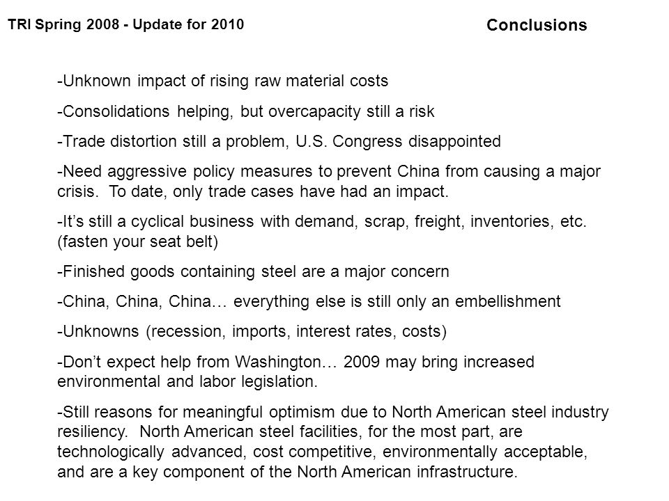 TRI Spring 2008 - Update for 2010 Conclusions -Unknown impact of rising raw material costs -Consolidations helping, but overcapacity still a risk -Trade distortion still a problem, U.S.