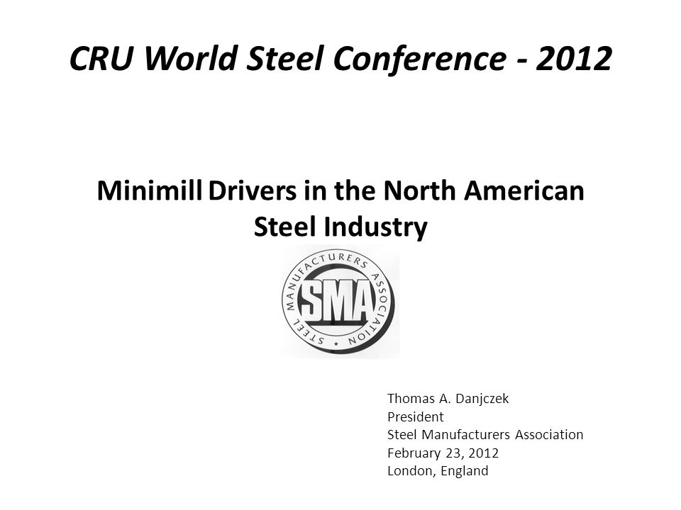 Thomas A. Danjczek President Steel Manufacturers Association February 23, 2012 London, England Minimill Drivers in the North American Steel Industry C