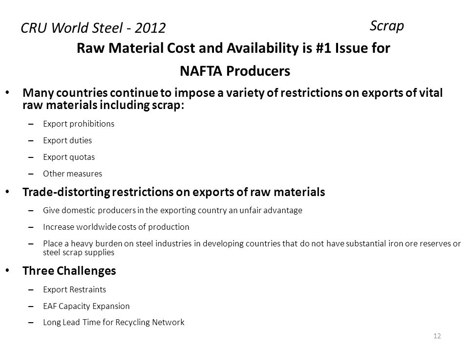 Raw Material Cost and Availability is #1 Issue for NAFTA Producers Many countries continue to impose a variety of restrictions on exports of vital raw materials including scrap: – Export prohibitions – Export duties – Export quotas – Other measures Trade-distorting restrictions on exports of raw materials – Give domestic producers in the exporting country an unfair advantage – Increase worldwide costs of production – Place a heavy burden on steel industries in developing countries that do not have substantial iron ore reserves or steel scrap supplies Three Challenges – Export Restraints – EAF Capacity Expansion – Long Lead Time for Recycling Network Scrap CRU World Steel - 2012 12