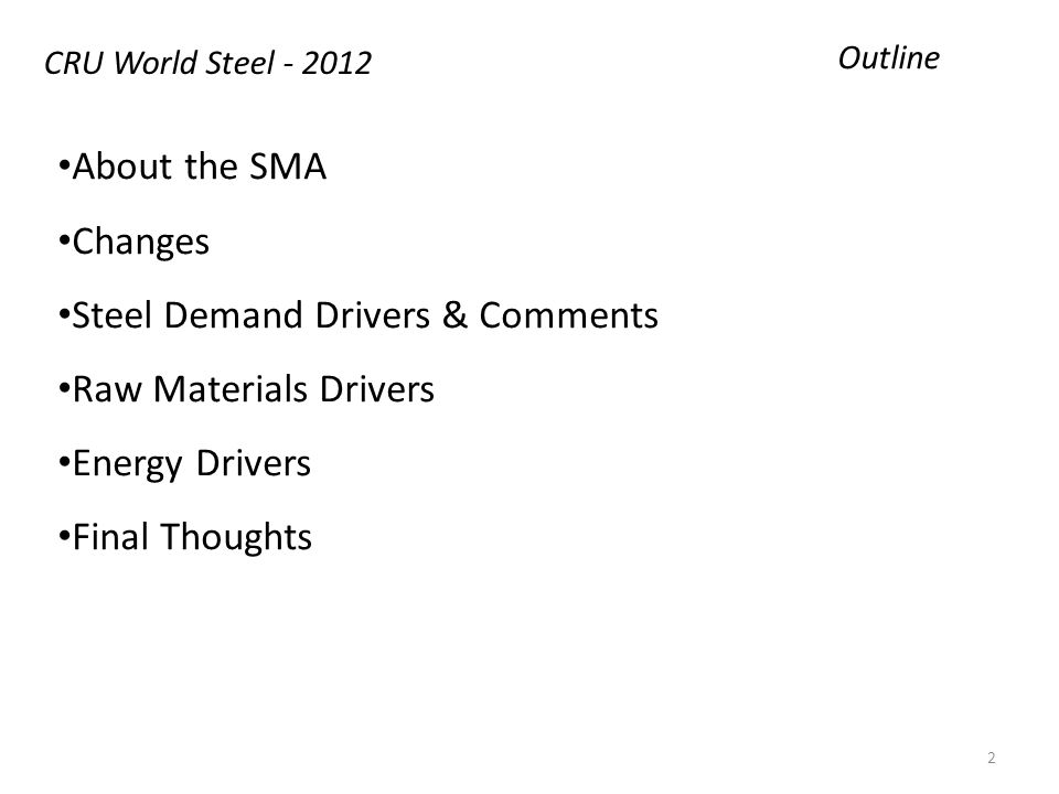Outline About the SMA Changes Steel Demand Drivers & Comments Raw Materials Drivers Energy Drivers Final Thoughts CRU World Steel - 2012 2