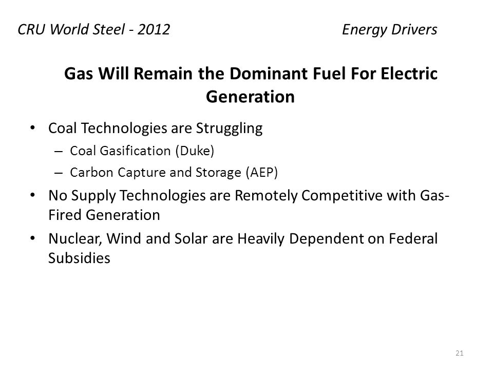 Gas Will Remain the Dominant Fuel For Electric Generation Coal Technologies are Struggling – Coal Gasification (Duke) – Carbon Capture and Storage (AEP) No Supply Technologies are Remotely Competitive with Gas- Fired Generation Nuclear, Wind and Solar are Heavily Dependent on Federal Subsidies CRU World Steel - 2012Energy Drivers 21