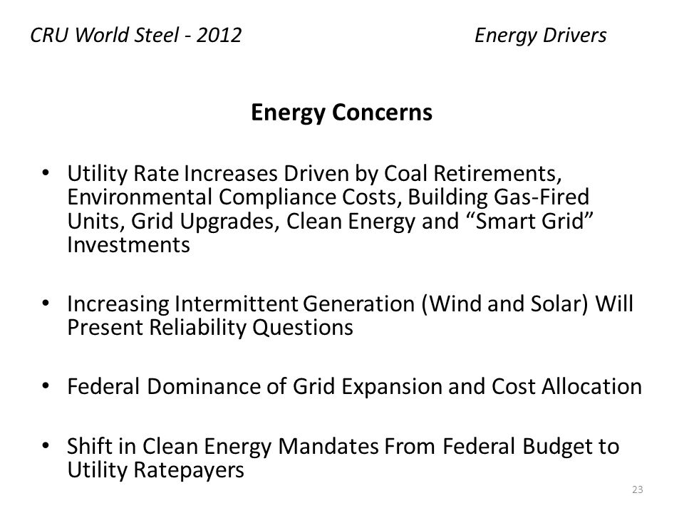 Energy Concerns Utility Rate Increases Driven by Coal Retirements, Environmental Compliance Costs, Building Gas-Fired Units, Grid Upgrades, Clean Energy and Smart Grid Investments Increasing Intermittent Generation (Wind and Solar) Will Present Reliability Questions Federal Dominance of Grid Expansion and Cost Allocation Shift in Clean Energy Mandates From Federal Budget to Utility Ratepayers Energy DriversCRU World Steel - 2012 23