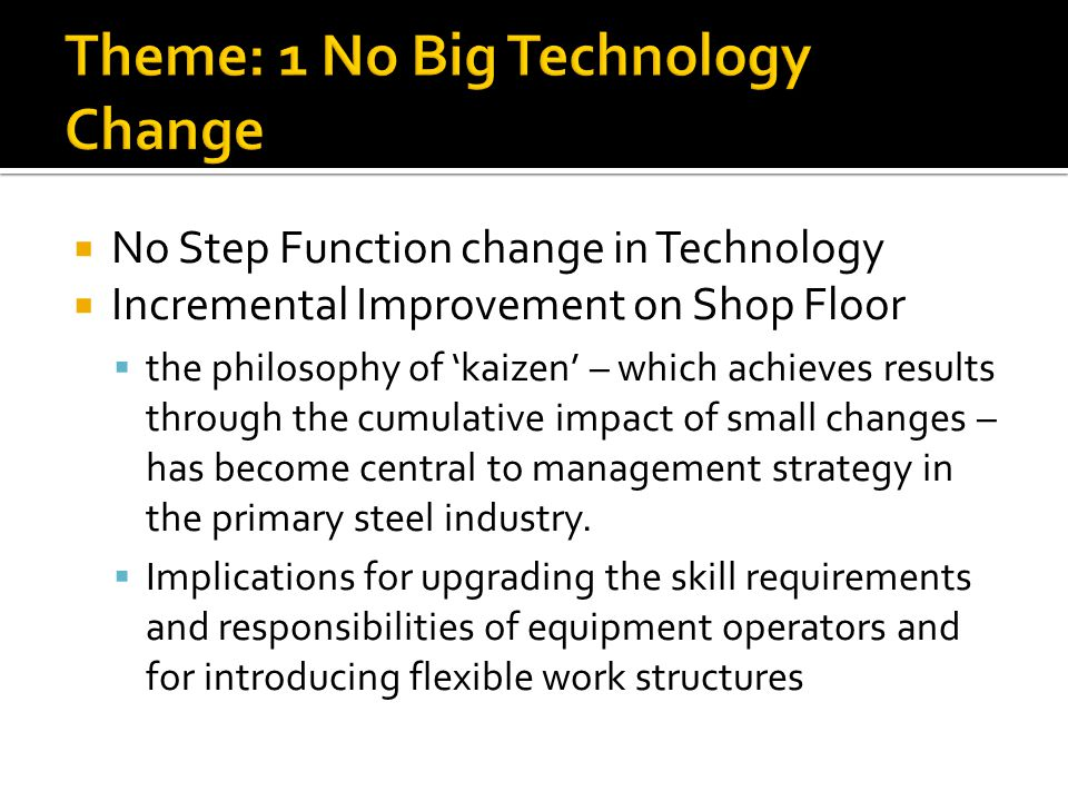 No Step Function change in Technology Incremental Improvement on Shop Floor the philosophy of kaizen – which achieves results through the cumulative i