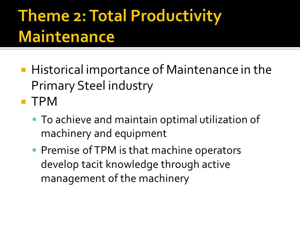 Historical importance of Maintenance in the Primary Steel industry TPM To achieve and maintain optimal utilization of machinery and equipment Premise