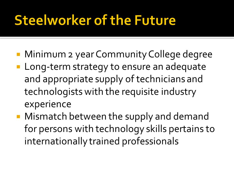 Minimum 2 year Community College degree Long-term strategy to ensure an adequate and appropriate supply of technicians and technologists with the requisite industry experience Mismatch between the supply and demand for persons with technology skills pertains to internationally trained professionals
