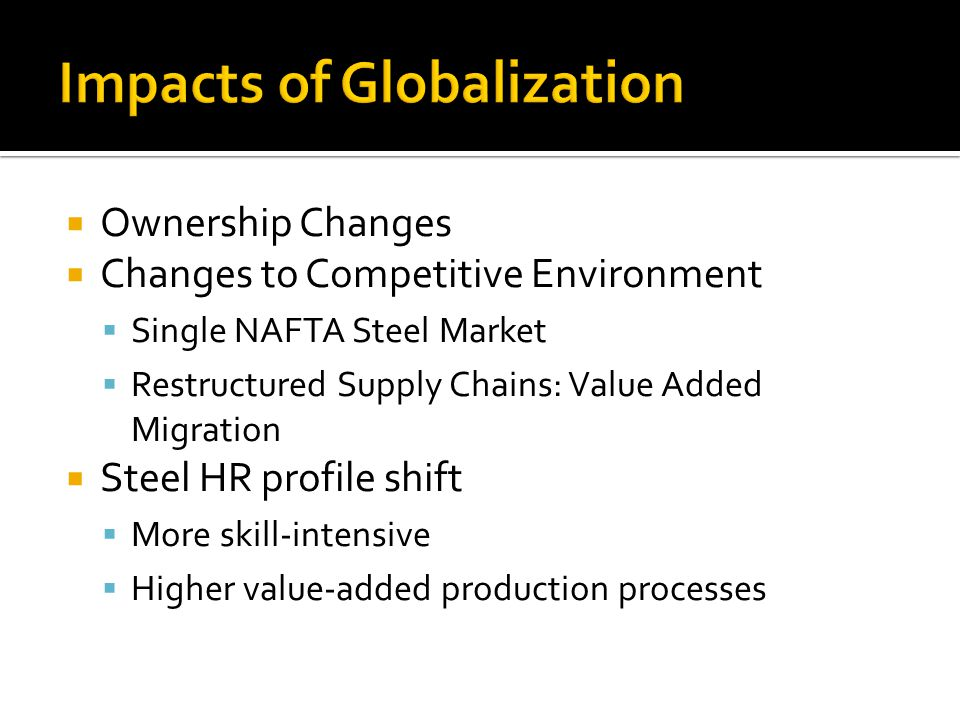 Ownership Changes Changes to Competitive Environment Single NAFTA Steel Market Restructured Supply Chains: Value Added Migration Steel HR profile shif