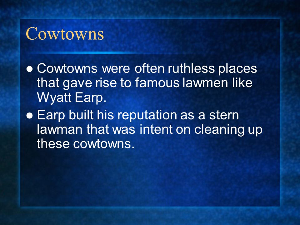 Cowtowns Cowtowns were often ruthless places that gave rise to famous lawmen like Wyatt Earp.