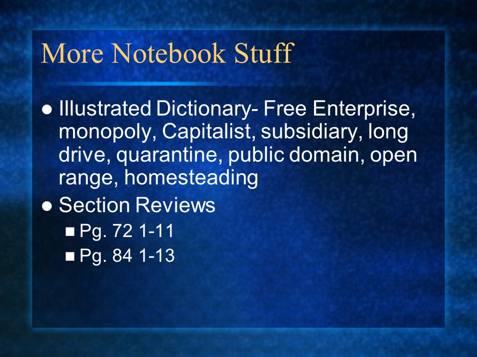 More Notebook Stuff Illustrated Dictionary- Free Enterprise, monopoly, Capitalist, subsidiary, long drive, quarantine, public domain, open range, homesteading Section Reviews Pg.