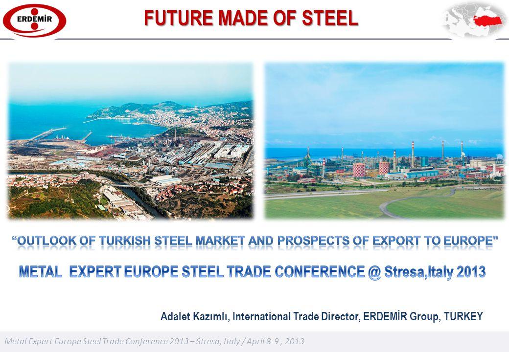 Metal Expert Europe Steel Trade Conference 2013 – Stresa, Italy / April 8-9, 2013 Adalet Kazımlı, International Trade Director, ERDEMİR Group, TURKEY FUTURE MADE OF STEEL