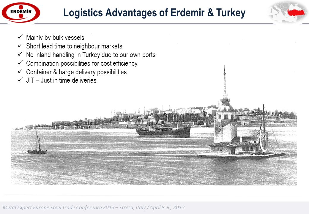 Metal Expert Europe Steel Trade Conference 2013 – Stresa, Italy / April 8-9, 2013 Logistics Advantages of Erdemir & Turkey Mainly by bulk vessels Short lead time to neighbour markets No inland handling in Turkey due to our own ports Combination possibilities for cost efficiency Container & barge delivery possibilities JIT – Just in time deliveries