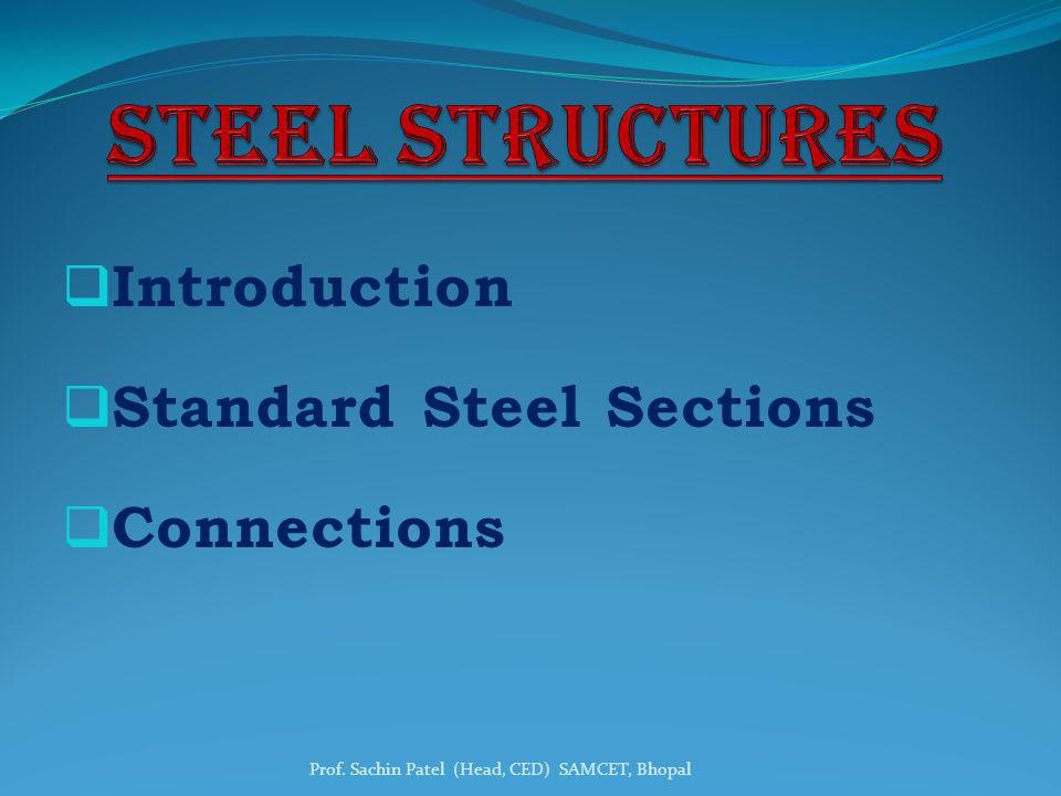Introduction Standard Steel Sections Connections Prof. Sachin Patel (Head, CED) SAMCET, Bhopal