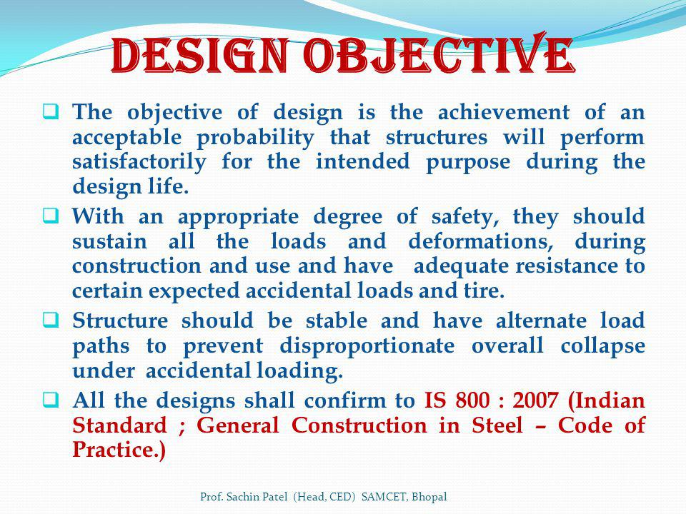 Design Objective The objective of design is the achievement of an acceptable probability that structures will perform satisfactorily for the intended purpose during the design life.