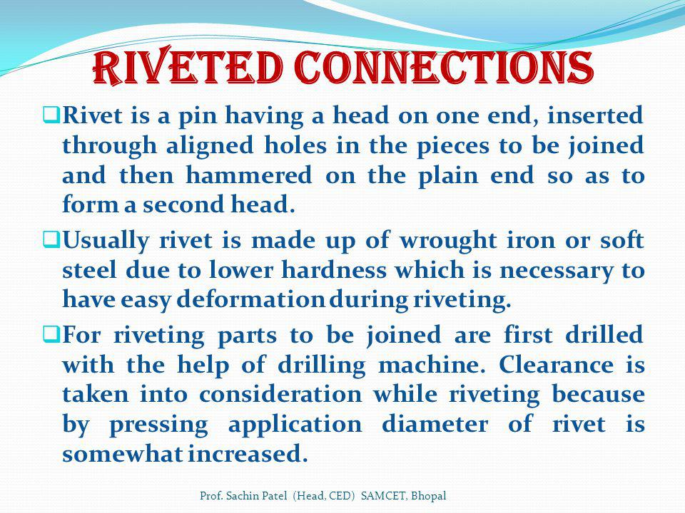 Riveted Connections Rivet is a pin having a head on one end, inserted through aligned holes in the pieces to be joined and then hammered on the plain end so as to form a second head.