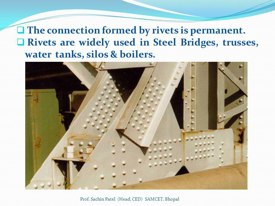 The connection formed by rivets is permanent. Rivets are widely used in Steel Bridges, trusses, water tanks, silos & boilers. Prof. Sachin Patel (Head