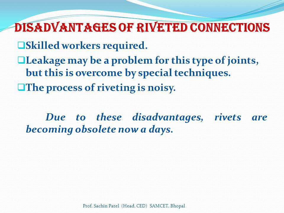 Disadvantages of Riveted connections Skilled workers required. Leakage may be a problem for this type of joints, but this is overcome by special techn