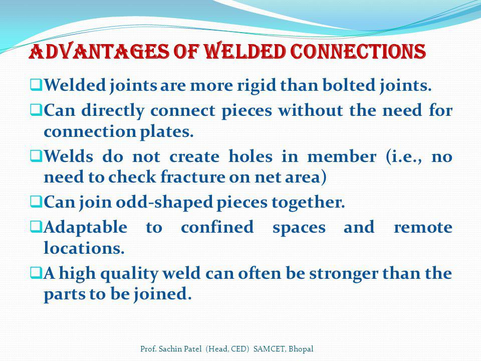 Advantages of WELDED connections Welded joints are more rigid than bolted joints. Can directly connect pieces without the need for connection plates.