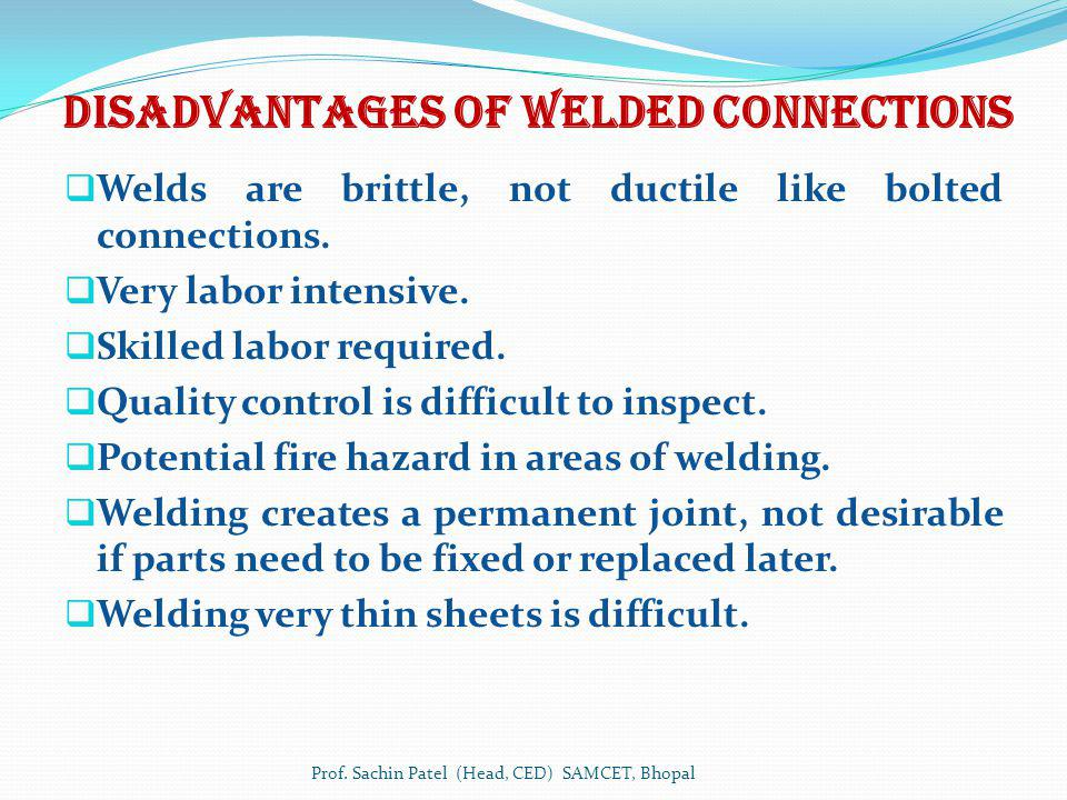 Disadvantages of WELDED connections Welds are brittle, not ductile like bolted connections. Very labor intensive. Skilled labor required. Quality cont