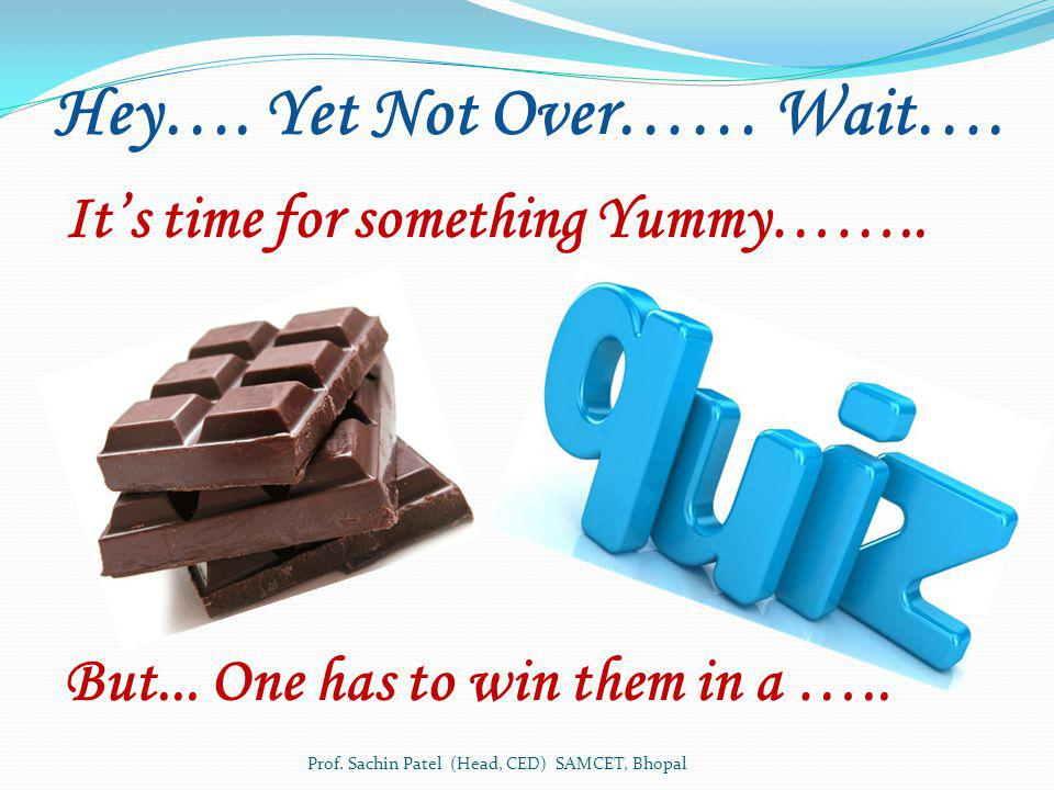 Hey…. Yet Not Over…… Wait…. Its time for something Yummy…….. But... One has to win them in a ….. Prof. Sachin Patel (Head, CED) SAMCET, Bhopal
