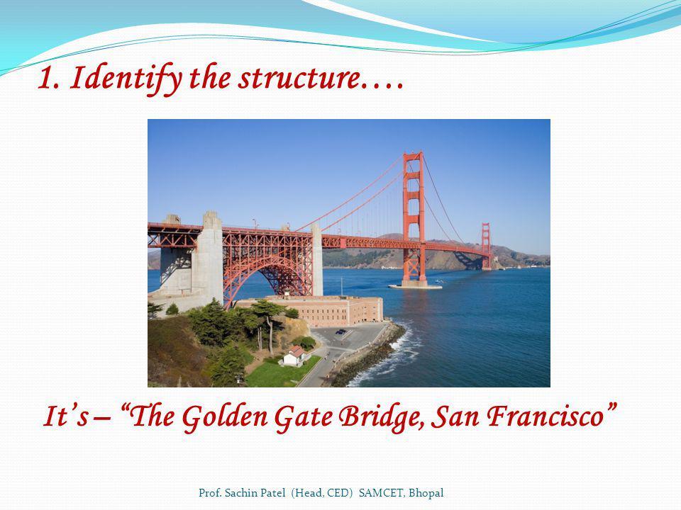 1. Identify the structure…. Prof. Sachin Patel (Head, CED) SAMCET, Bhopal Its – The Golden Gate Bridge, San Francisco