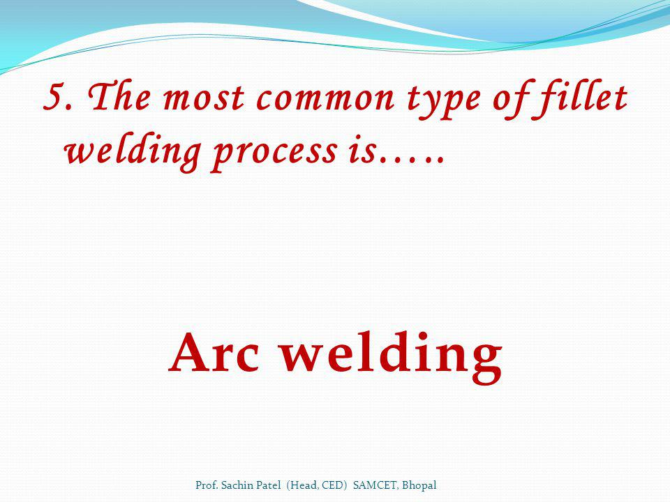 5. The most common type of fillet welding process is…..