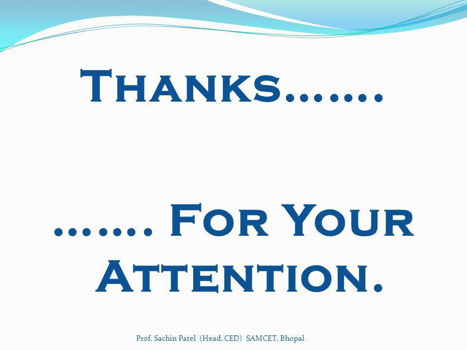 Thanks……. ……. For Your Attention. Prof. Sachin Patel (Head, CED) SAMCET, Bhopal