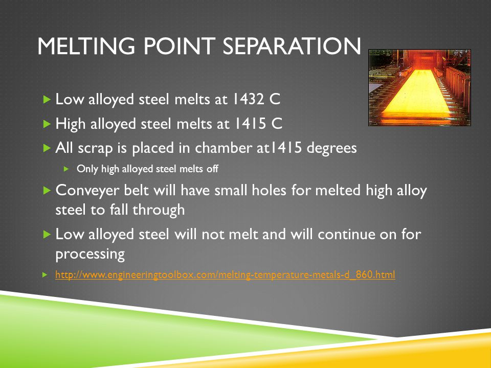 MELTING POINT SEPARATION Low alloyed steel melts at 1432 C High alloyed steel melts at 1415 C All scrap is placed in chamber at1415 degrees Only high alloyed steel melts off Conveyer belt will have small holes for melted high alloy steel to fall through Low alloyed steel will not melt and will continue on for processing
