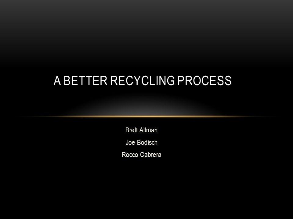 Brett Altman Joe Bodisch Rocco Cabrera A BETTER RECYCLING PROCESS