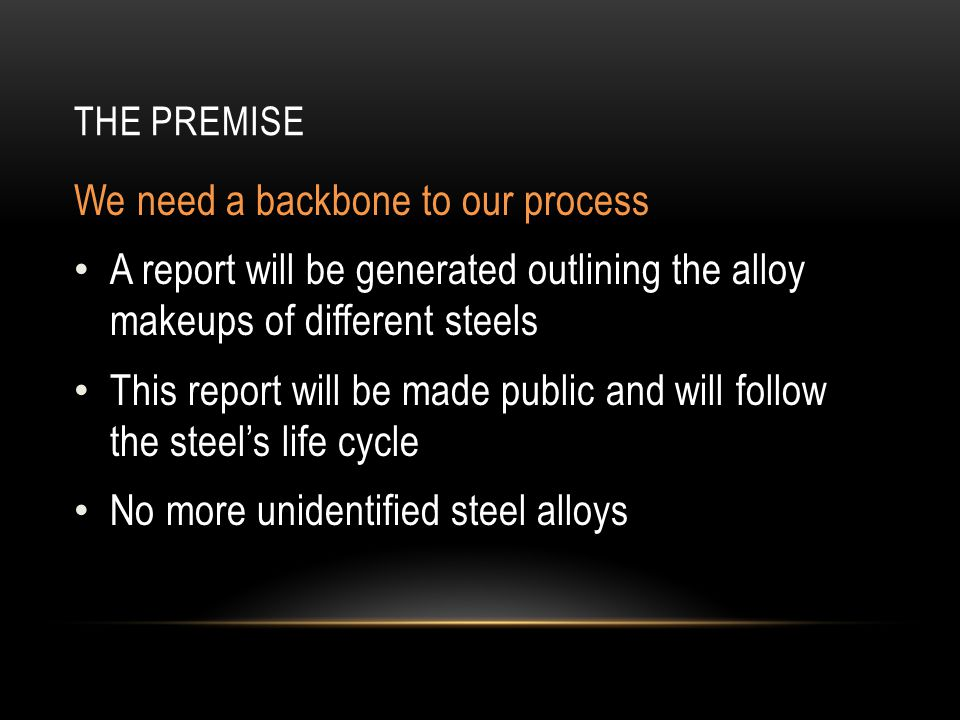 THE PREMISE We need a backbone to our process A report will be generated outlining the alloy makeups of different steels This report will be made public and will follow the steels life cycle No more unidentified steel alloys