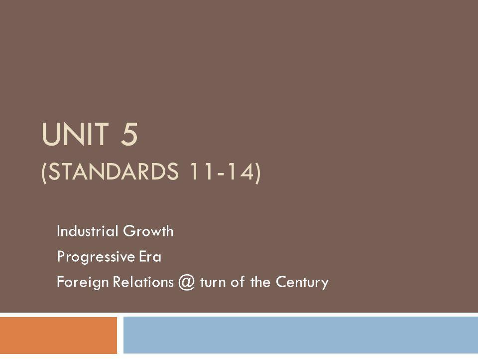 UNIT 5 (STANDARDS 11-14) Industrial Growth Progressive Era Foreign Relations @ turn of the Century