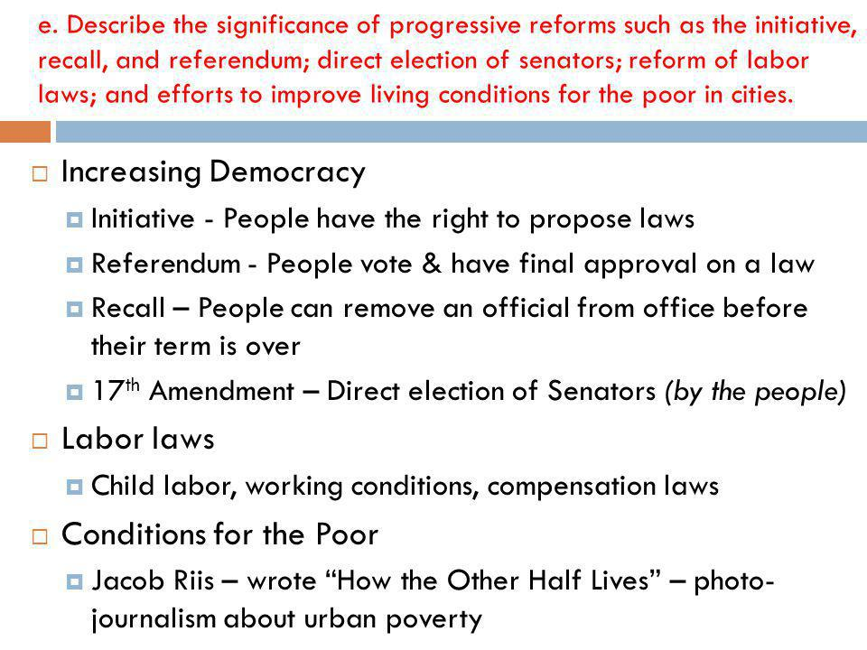 Increasing Democracy Initiative - People have the right to propose laws Referendum - People vote & have final approval on a law Recall – People can remove an official from office before their term is over 17 th Amendment – Direct election of Senators (by the people) Labor laws Child labor, working conditions, compensation laws Conditions for the Poor Jacob Riis – wrote How the Other Half Lives – photo- journalism about urban poverty e.