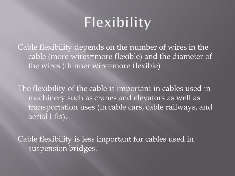 Cable flexibility depends on the number of wires in the cable (more wires=more flexible) and the diameter of the wires (thinner wire=more flexible) The flexibility of the cable is important in cables used in machinery such as cranes and elevators as well as transportation uses (in cable cars, cable railways, and aerial lifts).