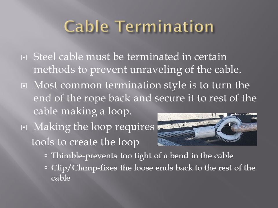 Steel cable must be terminated in certain methods to prevent unraveling of the cable.