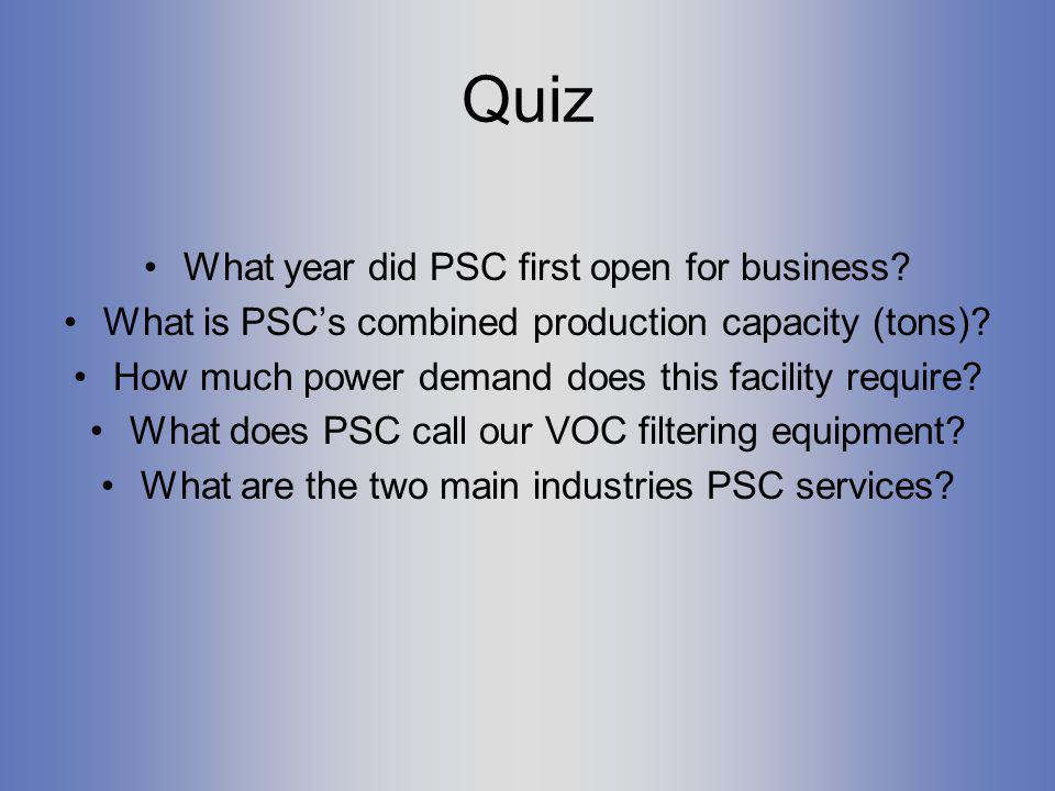 Quiz What year did PSC first open for business? What is PSCs combined production capacity (tons)? How much power demand does this facility require? Wh