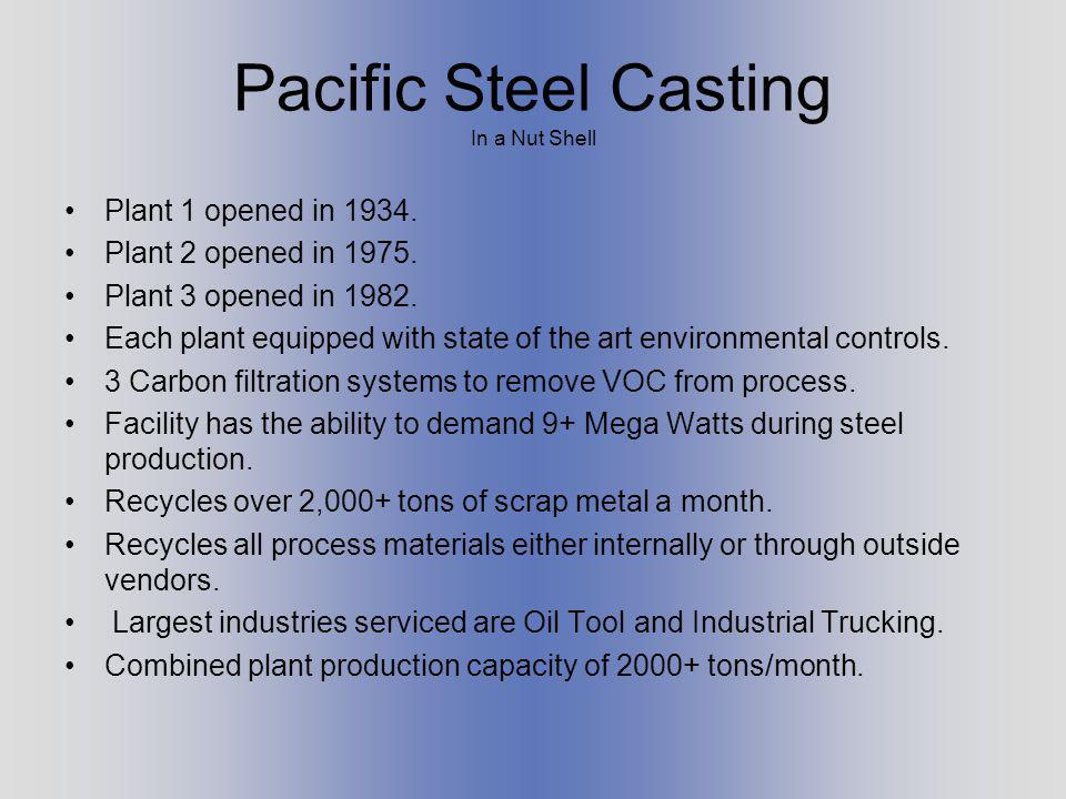 Pacific Steel Casting In a Nut Shell Plant 1 opened in 1934. Plant 2 opened in 1975. Plant 3 opened in 1982. Each plant equipped with state of the art