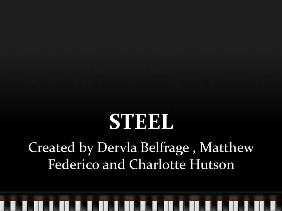 STEEL Created by Dervla Belfrage, Matthew Federico and Charlotte Hutson